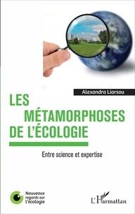Alexandra Liarsou - Les métamorphoses de l'écologie - Entre science et expertise.