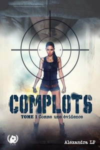 Alexandra LP - Complots  : Complots - Tome 1 - Comme une évidence.