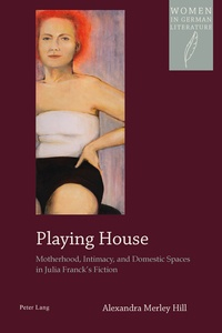 Alexandra m. Hill - Playing House - Motherhood, Intimacy, and Domestic Spaces in Julia Franck's Fiction.