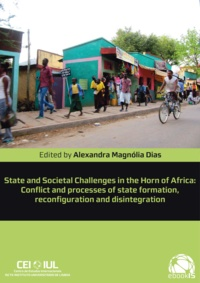 Alexandra Magnólia Dias - State and Societal Challenges in the Horn of Africa - Conflict and processes of state formation, reconfiguration and disintegration.