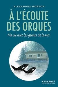 Alexandra Morton - A l'écoute des orques - Ma vie avec les géants de la mer.