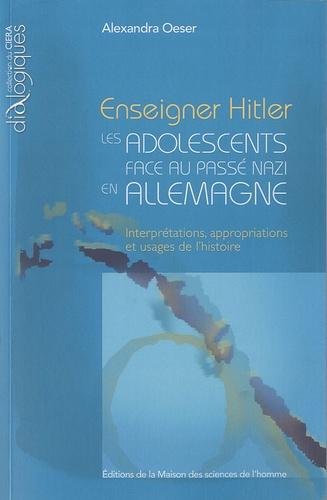 Alexandra Oeser - Enseigner Hitler : les adolescents face au passé nazi en Allemagne - Interprétations, appropriations et usages de l'histoire.