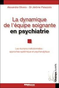 Alexandra Olivero et Jérôme Palazzolo - La dynamique de l'équipe soignante en psychiatrie - Les réunions institutionnelles : approches systémique et psychanalytique.