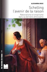 Alexandra Roux - Schelling et l'avenir de la raison - Rationalisme et empirisme dans sa dernière philosophie.
