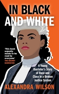 Alexandra Wilson - In Black and White - A Young Barrister's Story of Race and Class in a Broken Justice System.