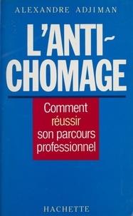Alexandre Adjiman - L'Anti-chômage - Comment réussir son parcours professionnel.