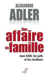Alexandre Adler - Une affaire de famille - Jean XXIII, les juifs et les chrétiens.