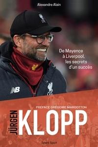 Alexandre Alain - Jürgen Klopp - De Mayence à Liverpool, les secrets d'un succès.