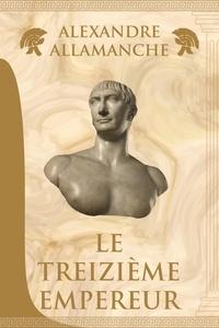 Alexandre ALLAMANCHE - Le Treizième Empereur.