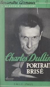 Alexandre Arnoux et Claude Cézan - Charles Dullin - Portrait brisé.