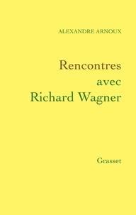 Alexandre Arnoux - Rencontres avec Richard Wagner.