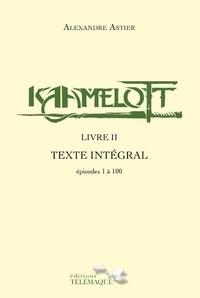 Alexandre Astier - Kaamelott Livre 2 : Texte Intégral - Episodes 1 à 100.