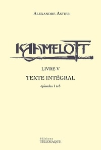 Alexandre Astier - Kaamelott Livre 5 : Texte intégral - Episodes 1 à 8.