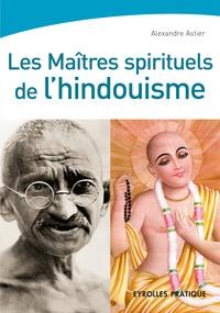 Alexandre Astier - Les maîtres spirituels de l'hindouisme.