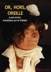 Alexandre Astruc - Or, hors, oreilles - Entretiens sur le théâtre.
