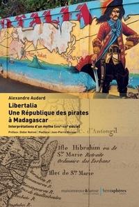 Alexandre Audard - Libertalia : une République des pirates à Madagascar - Interprétations d'un mythe (XVIIe-XXIe siècle).