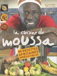 Alexandre Bella Ola - La cuisine de Moussa - 80 recettes africaines irrésistibles.