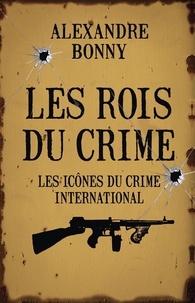 Alexandre Bonny - Les rois du crime - Volume 2, Les icônes du crime international.