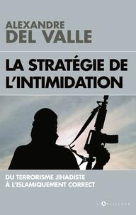 La stratégie de l'intimidation- Du terrorisme jihadiste à l'islamiquement correct - Alexandre Del Valle |