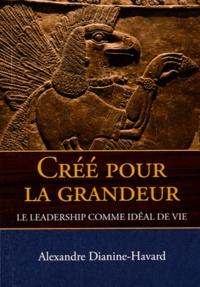 Alexandre Dianine-Havard - Créé pour la grandeur - Le Leadership comme idéal de vie.