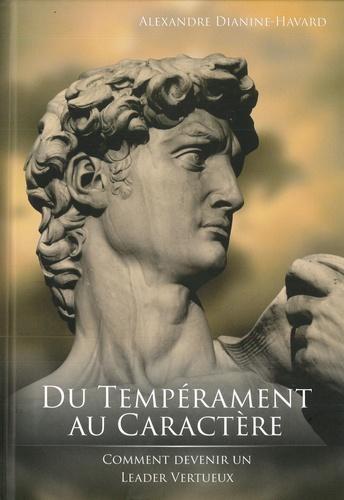 Alexandre Dianine-Havard - Du tempérament au caractère - Comment devenir un leader vertueux.