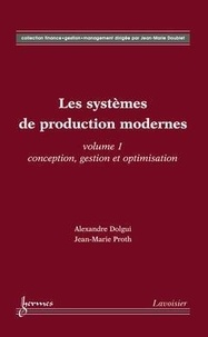 Alexandre Dolgui et Jean-Marie Proth - Les systèmes de production modernes - Volume 1, Conception, gestion et optimisation.