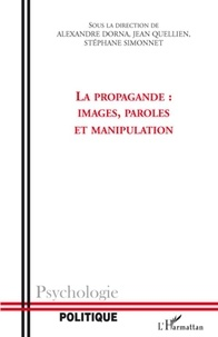 Alexandre Dorna et Jean Quellien - La propagande: Images, paroles et manipulation.