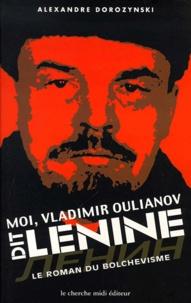 Alexandre Dorozynski - Moi, Vladimir Oulianov, dit Lénine - Le roman du bolchévisme.