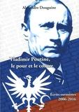 Alexandre Douguine - Vladimir Poutine, le pour et le contre - Ecrits eurasistes 2006-2016.