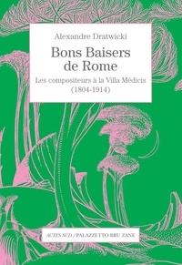Alexandre Dratwicki - Bons baisers de Rome - Les compositeurs à la Villa Médicis (1804-1914).