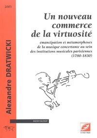 Alexandre Dratwicki - Un nouveau commerce de la virtuosité - Emancipation et métamorphoses de la musique concertante au sein des institutions musicales parisiennes (1780-1830).