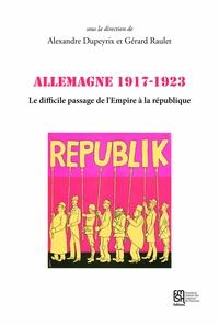 Alexandre Dupeyrix et Gérard Raulet - Allemagne 1917-1923 - Le difficile passage de l'Empire à la république.