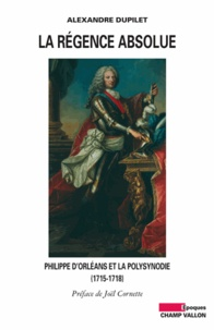Alexandre Dupilet - La Régence absolue - Philippe d'Orléans et la polysynodie (1715-1718).