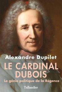 Alexandre Dupilet - Le cardinal Dubois - Le génie politique de la Régence.