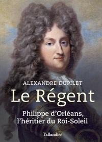 Alexandre Dupilet - Le Régent - Philippe d'Orléans, l'héritier du Roi-Soleil.