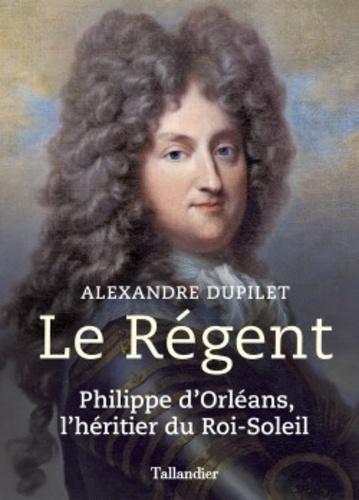 Le Régent. Philippe d'Orléans, l'héritier du Roi-Soleil