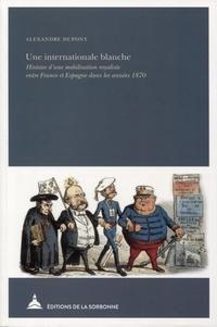 Alexandre Dupont - Une internationale blanche - Histoire d'une mobilisation royaliste entre France et Espagne dans les années 1870.