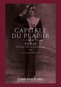 Alexandre Dupouy - Capitale du plaisir - Paris entre deux guerres.