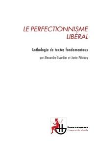 Alexandre Escudier et Janie Pélabay - Le perfectionnisme libéral - Anthologie de textes fondamentaux.