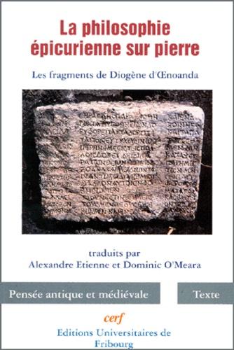 Alexandre Etienne et Dominic O'Meara - LA PHILOSOPHIE EPICURIENNE SUR PIERRE. - Les fragments de Diogène d'OEnoanda.