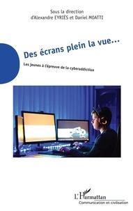 Alexandre Eyriès et Daniel Moatti - Des écrans plein la vue... - Les jeunes à l'épreuve de la cyberaddiction.
