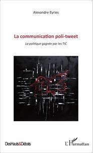 Alexandre Eyriès - La communication poli-tweet - La politique gagnée par les TIC.