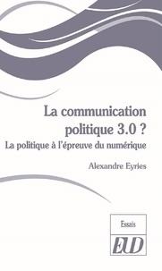 Alexandre Eyriès - La communication politique 3.0 ? - La politique à l'épreuve du numérique.