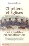 Alexandre Faivre - Chrétiens et Eglises des identités en construction - Acteurs, structures, frontières du champ religieux chrétien.