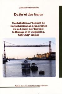 Alexandre Fernandez - Du fer et des fueros - Contribution à l'histoire de l'industrialisation d'une région du sud-ouest de l'Europe : la Biscaye et le Guipuzcoa, XIXe-XXIe siècles.