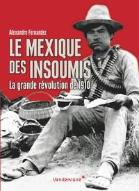 Alexandre Fernandez - Le Mexique des insoumis - La grande révolution de 1910.