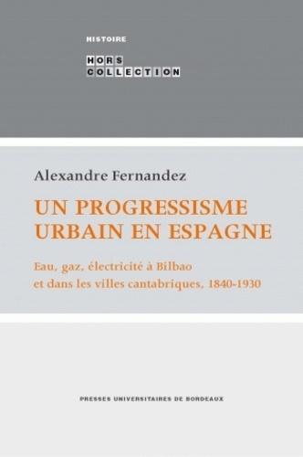 Alexandre Fernandez - Un progressisme urbain en Espagne - Eau, gaz, électricité à Bilbao et dans les villes cantabriques, 1840-1930.