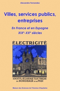Alexandre Fernandez - Villes, services publics, entreprises - En France et en Espagne XIXe et XXe siècles.