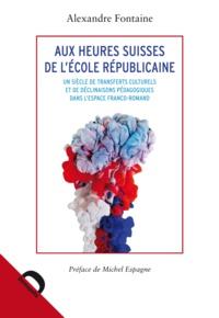 Alexandre Fontaine - Aux heures suisses de l'école républicaine - Un siècle de transferts culturels et de déclinaisons pédagogiques dans l'espace franco-romand.