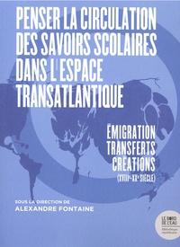 Alexandre Fontaine - Penser la circulation des savoirs scolaires dans l'espace transatlantique - Emigration-transferts-créations (XVIIIe-XXe siècle).